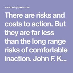 There are risks and costs to action. But they are far less than the long range risks of comfortable inaction.  John F. Kennedy