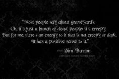 The amazing, wonderfully talented Tim Burton. I've always loved graveyards. My Gram & I would have picnics at all the cool cemeteries we could find & make up stories about the people there & how they might have lived. Strange to some, but not to us. ❤