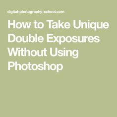 How to Take Unique Double Exposures Without Using Photoshop