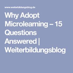 Why Adopt Microlearning – 15 Questions Answered | Weiterbildungsblog