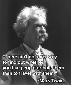 """""""There ain't no surer way to find out whether you like people or hate them than to travel with them.""""  Mark Twain, who took many fine trips and wrote wonderfully about them."""
