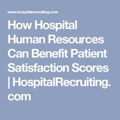 How Hospital Human Resources Can Benefit Patient Satisfaction Scores | HospitalRecruiting.com