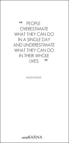 """Life Quotes: """"People overestimate what they can do in a single day and underestimate what they can do in their whole lives."""" - Anonymous."""