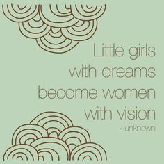 Little girls with dreams become women with vision - unknown