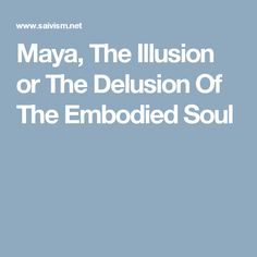 Maya, The Illusion or The Delusion Of The Embodied Soul