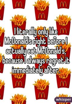 I literally only like McDonald's right before I actually eat McDonald's, because I always regret it immediately after.