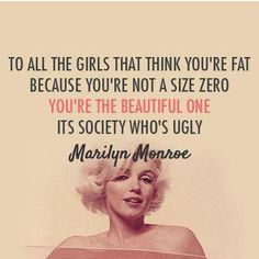 """To all the girls that think you're fat because you're not a size zero you're the beautiful one it's society who's ugly."""