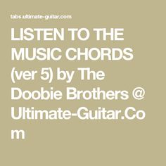 LISTEN TO THE MUSIC CHORDS (ver 5) by The Doobie Brothers @ Ultimate-Guitar.Com