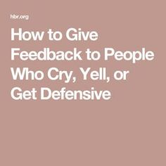 How to Give Feedback to People Who Cry, Yell, or Get Defensive