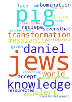 I pray for the messianic Jews to be alert in the knowledge - I pray for the messianic Jews to be alert in the knowledge about the transformation of creation.the pig transformation.and the fomular or reciepe that was given to Daniel concerning the seventy sevens.that heaven holds the spirit of Jesus ,awaiting the transformation of the pig.I pray for the seal of Daniels prophecy,that the abomination of desolation be understood,that gods face will shine on the alter through the blood of Jesus…