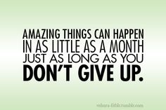 Amazing things can happen in as little as a month if you DON'T GIVE UP!