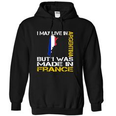 I May Live in Argentina But I Was Made in France - T-Shirt, Hoodie, Sweatshirt