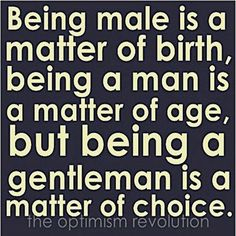 Being a gentleman (or a lady) is purely a matter of choice.