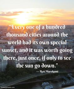 Every city has its own sunset. See as many as you can.   Travel quotes