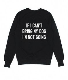 If I Cant Bring My Dog Im Not Going Sweater Pet Lover Sweatshirts - Weird Shirts - Ideas of Weird Shirts - Funny Shirt Sayings, Sarcastic Shirts, Shirts With Sayings, Funny Hoodies, Funny Sweatshirts, Teen Hoodies, Funny Disney Shirts, Funny Shirts, Funny Outfits
