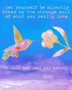 """""""let yourself be silently drawn by the strange pull of what you really love."""" ~ rumi www.alenahennessy.com"""