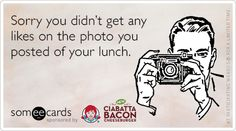 Sorry you didn't get any likes on the photo you posted of your lunch.