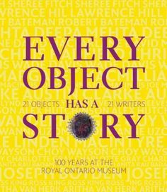 New Book: Every Object Has a Story : Extraordinary Canadians Celebrate the Royal Ontario Museum, 2014.