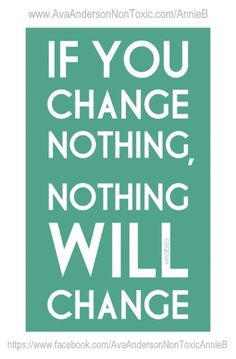 ... if you change nothing, nothing will change ... 'like' Ava Anderson Non-Toxic Consultant Annie Babineau at https://www.facebook.com/AvaAndersonNonToxicAnnieB