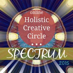 Begins May 2015! Registration now open! Holistic Creative Circle: Introducing Spectrum 2015 >>  A multi-media online Holistic Creative Experience guided by 25 artists, healers and visionaries devoted to awakening, exploring, deepening & celebrating your innate Mind-Body-Spirit Nature, Wisdom and Connection.