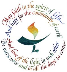 May faith in the spirit of life and hope for the community of earth and love of the light in each other be ours now and in all the days to come. unitarian universalist