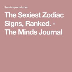 The Sexiest Zodiac Signs, Ranked. - The Minds Journal