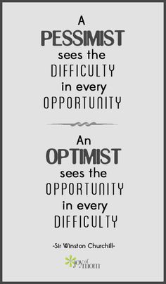 A pessimist see the difficulty in every opportunity. An optimist sees the opportunity in every difficulty. ~ Sir Winston Churchill