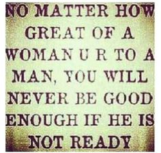 you will never be good enough if he's not ready.