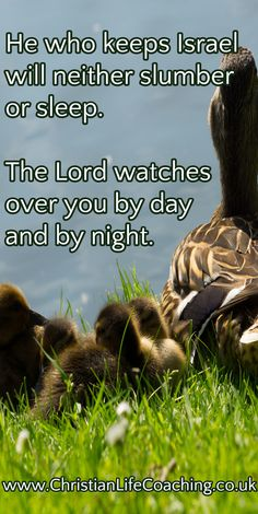He who keeps Israel will neither slumber or sleep. The Lord watches over you by day and by night.