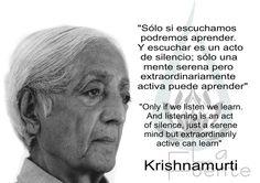 ... Sólo si escuchamos podremos aprender. Y escuchar es un acto de silencio; sólo una mente serena pero extraordinariamente activa puede aprender.  Jiddu krishnamurti.