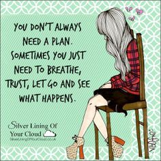 You don't always need a plan. Sometimes you just need to breathe, trust, let go and see what happens. ~Mandy Hale..._More fantastic quotes on: https://www.facebook.com/SilverLiningOfYourCloud  _Follow my Quote Blog on: http://silverliningofyourcloud.wordpress.com/