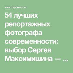 54 лучших репортажных фотографа современности: выбор Сергея Максимишина — Российское фото