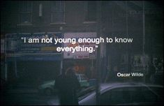 """I am not young enough to know everything."" - Oscar Wilde. And ain't that true about life? ;)"