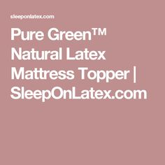 Pure Green™ Natural Latex Mattress Topper | SleepOnLatex.com  Add to our mattress down the road to delay needing to replace mattress