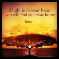 If light is in your heart, you will find your way home. -Rumi