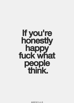 If you're honestly happy fuck what people think. Better yet. fuck what people think even if your not happy because more than likely they are the REASON you are not happy. FUCK THEM! Inspirational Quotes Pictures, Great Quotes, Quotes To Live By, Motivational Quotes, Happy For You Quotes, Positive Quotes, Words Quotes, Me Quotes, Funny Quotes