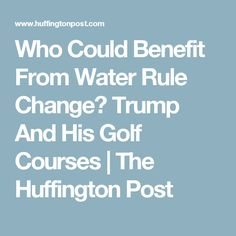 Who Could Benefit From Water Rule Change? Trump And His Golf Courses | The Huffington Post