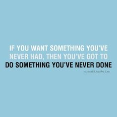 """If you want something you've never had, then you've got to do something you've never done."""