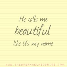 He calls me beautiful :)  www.theoverwhelmedbride.com