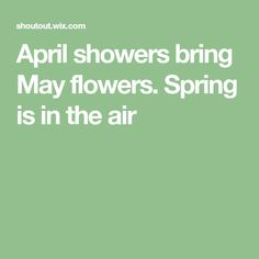 April showers bring May flowers. Spring is in the air
