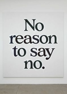 I've been on a say yes to everything kick...no matter what it is...the worst someone can do is say no