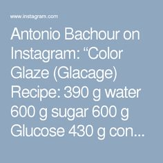 "Antonio Bachour on Instagram: ""Color Glaze (Glacage) Recipe: 390 g water 600 g sugar 600 g Glucose 430 g condensed milk... 54 g silver gelatin sheet 650 g white chocolate Food color Combine water, glucose , sugar and bring to Boil, add the condensed milk and gelatin. Pour over White chocolate and food color and use a hand blender to mix. Let cool, ready to use 28-31 C."""