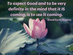 """""""To expect Good and to be very definite in the mind that it IS coming, is to see it coming."""" ~ Emma Curtis Hopkins"""