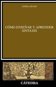 Cómo enseñar y aprender sintaxis : modelos, teorías y prácticas según el grado dificultad / Ginés Lozano Jaén ; prólogo de Pedro Guerrero Ruiz
