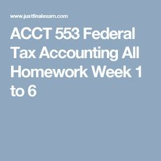 ACCT 553 Federal Tax Accounting All Homework Week 1 to 6