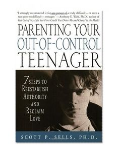 Parenting Your Out-of-Control Teenager: 7 Steps to Reestablish #Authority and Reclaim Love/Scott P. Sells