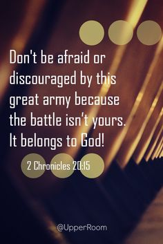 For anyone facing a challenge or feeling like they are fighting a battle: Don't be afraid or discouraged... for the battle isn't yours, it belongs to God. 2 Chronicles 20:15
