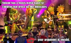 Finland has a heavy metal band for children that dress up like dinosaurs.    Your argument is invalid.
