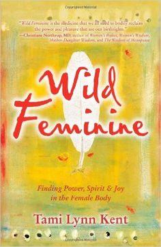 Wild Feminine: Finding Power, Spirit & Joy in the Female Body: Tami Lynn Kent: 9781582702841: Amazon.com: Books