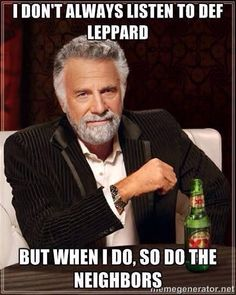 I don't always listen to Def Leppard, but when I do, so do the neighbors. Dos Equis man   -  #defleppard